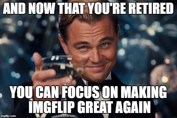 Leonardo Dicaprio Cheers Meme | AND NOW THAT YOU'RE RETIRED YOU CAN FOCUS ON MAKING IMGFLIP GREAT AGAIN | image tagged in memes,leonardo dicaprio cheers | made w/ Imgflip meme maker