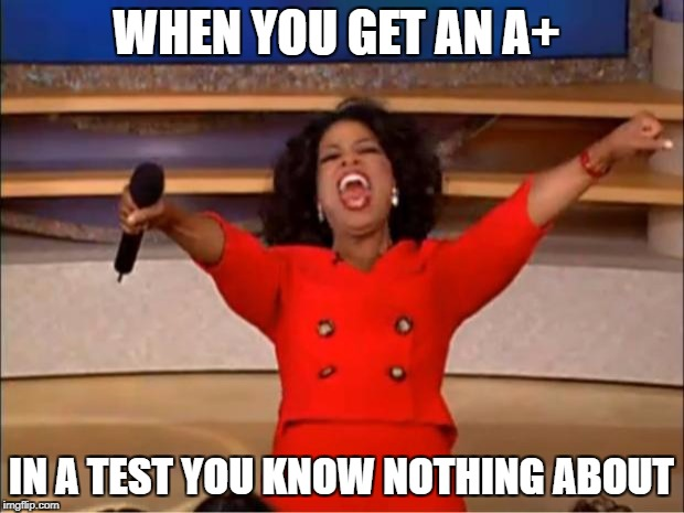Oprah You Get A Meme | WHEN YOU GET AN A+ IN A TEST YOU KNOW NOTHING ABOUT | image tagged in memes,oprah you get a | made w/ Imgflip meme maker