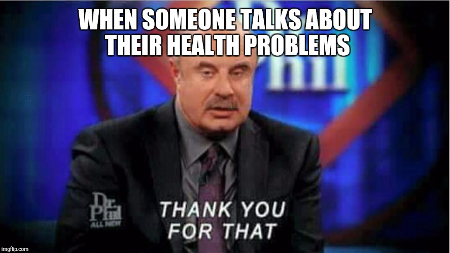 WHEN SOMEONE TALKS ABOUT THEIR HEALTH PROBLEMS | image tagged in dr phil thankful | made w/ Imgflip meme maker