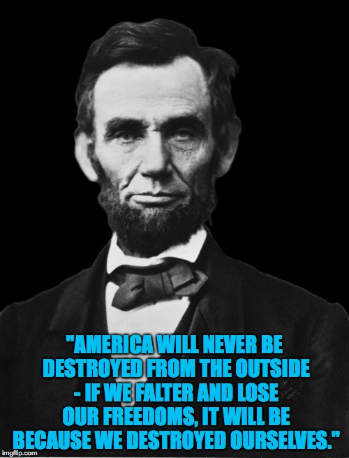 "Lincoln on American integrity. | ""AMERICA WILL NEVER BE DESTROYED FROM THE OUTSIDE - IF WE FALTER AND LOSE OUR FREEDOMS, IT WILL BE BECAUSE WE DESTROYED OURSELVES."" 