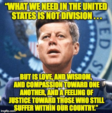"Kennedy on a house divided. | ""WHAT WE NEED IN THE UNITED STATES IS NOT DIVISION . . . BUT IS LOVE, AND WISDOM, AND COMPASSION TOWARD ONE ANOTHER, AND A FEELING OF JUSTIC 