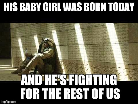 Military week by Chad-, DashHopes, SpursFanFromAround, JBmemegeek | HIS BABY GIRL WAS BORN TODAY AND HE'S FIGHTING FOR THE REST OF US | image tagged in sad soldier | made w/ Imgflip meme maker