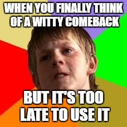 Angry school boy | WHEN YOU FINALLY THINK OF A WITTY COMEBACK BUT IT'S TOO LATE TO USE IT | image tagged in angry school boy | made w/ Imgflip meme maker