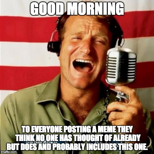 Good Morning originality ;) | GOOD MORNING TO EVERYONE POSTING A MEME THEY THINK NO ONE HAS THOUGHT OF ALREADY BUT DOES AND PROBABLY INCLUDES THIS ONE. | image tagged in good morning vietnam,memes | made w/ Imgflip meme maker