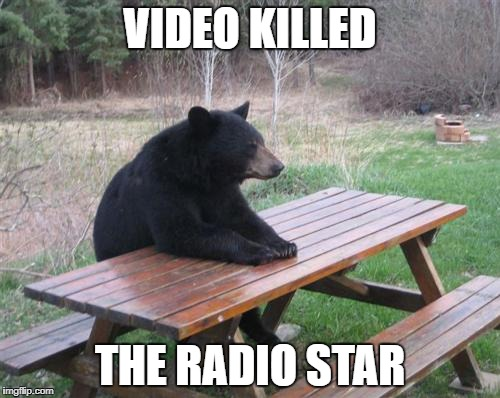 Bad Luck Bear Meme | VIDEO KILLED THE RADIO STAR | image tagged in memes,bad luck bear | made w/ Imgflip meme maker