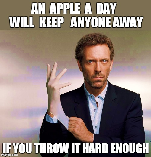 GREGORY HOUSE,                  M.D. | AN  APPLE  A  DAY  WILL  KEEP   ANYONE AWAY IF YOU THROW IT HARD ENOUGH | image tagged in funny | made w/ Imgflip meme maker