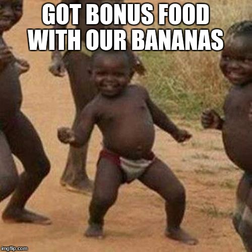 Third World Success Kid Meme | GOT BONUS FOOD WITH OUR BANANAS | image tagged in memes,third world success kid | made w/ Imgflip meme maker