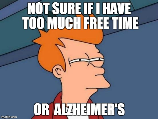 FRY | NOT SURE IF I HAVE TOO MUCH FREE TIME OR  ALZHEIMER'S | image tagged in memes,futurama fry,funny | made w/ Imgflip meme maker