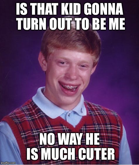 Bad Luck Brian Meme | IS THAT KID GONNA TURN OUT TO BE ME NO WAY HE IS MUCH CUTER | image tagged in memes,bad luck brian | made w/ Imgflip meme maker
