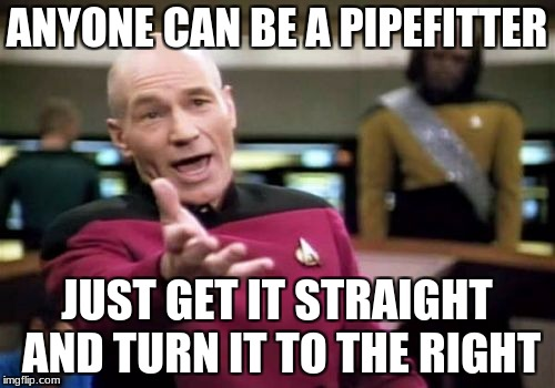 Picard Wtf Meme | ANYONE CAN BE A PIPEFITTER JUST GET IT STRAIGHT AND TURN IT TO THE RIGHT | image tagged in memes,picard wtf | made w/ Imgflip meme maker