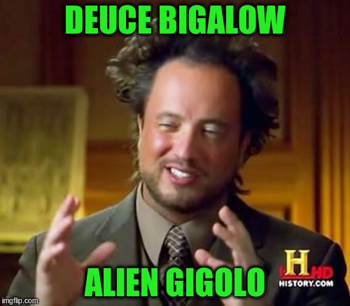 Ancient Aliens Meme | DEUCE BIGALOW ALIEN GIGOLO | image tagged in memes,ancient aliens | made w/ Imgflip meme maker