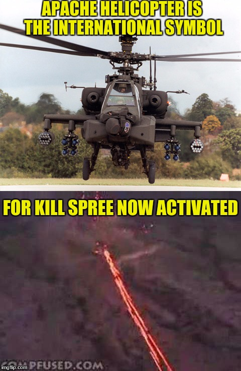 Military Week 5 -11 Nov a chad-, dashhopes, spursfanfromaround, and jbmemegeek event | APACHE HELICOPTER IS THE INTERNATIONAL SYMBOL FOR KILL SPREE NOW ACTIVATED | image tagged in chad-,spursfanfromaround,dashhopes,jbmemegeek,apache helicopter | made w/ Imgflip meme maker