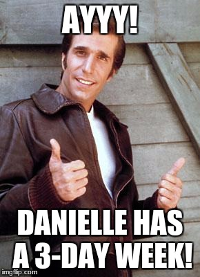 Happy Birthday Fonze | AYYY! DANIELLE HAS A 3-DAY WEEK! | image tagged in happy birthday fonze | made w/ Imgflip meme maker