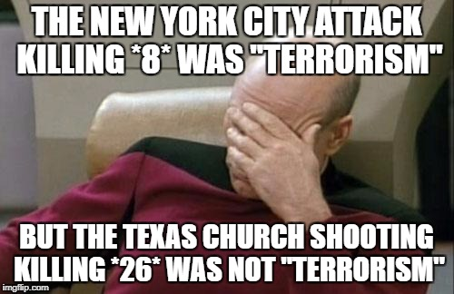 "Captain Picard Facepalm Meme | THE NEW YORK CITY ATTACK KILLING *8* WAS ""TERRORISM"" BUT THE TEXAS CHURCH SHOOTING KILLING *26* WAS NOT ""TERRORISM"" 
