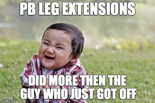 Evil Toddler Meme | PB LEG EXTENSIONS DID MORE THEN THE GUY WHO JUST GOT OFF | image tagged in memes,evil toddler | made w/ Imgflip meme maker