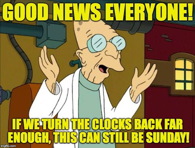 Time management studies lead to a key breakthrough! | GOOD NEWS EVERYONE! IF WE TURN THE CLOCKS BACK FAR ENOUGH, THIS CAN STILL BE SUNDAY! | image tagged in memes,daylight savings time,mondays | made w/ Imgflip meme maker