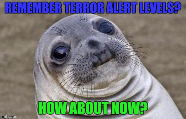 Awkward Moment Sealion Meme | REMEMBER TERROR ALERT LEVELS? HOW ABOUT NOW? | image tagged in memes,awkward moment sealion | made w/ Imgflip meme maker
