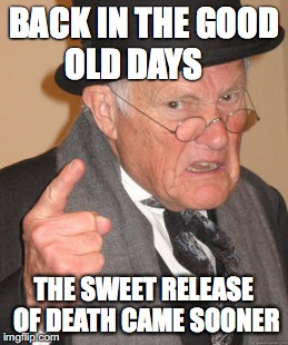Back In My Day Meme | BACK IN THE GOOD OLD DAYS THE SWEET RELEASE OF DEATH CAME SOONER | image tagged in memes,back in my day | made w/ Imgflip meme maker