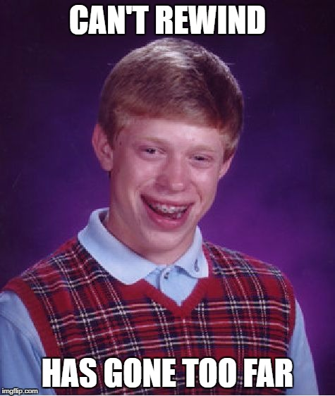 Bad Luck Brian Meme | CAN'T REWIND HAS GONE TOO FAR | image tagged in memes,bad luck brian | made w/ Imgflip meme maker