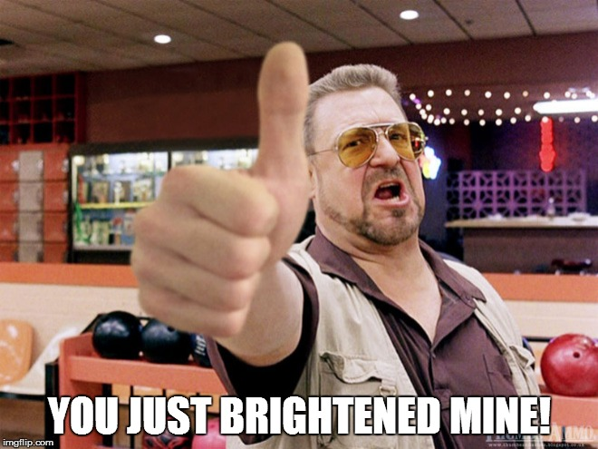 YOU JUST BRIGHTENED MINE! | made w/ Imgflip meme maker