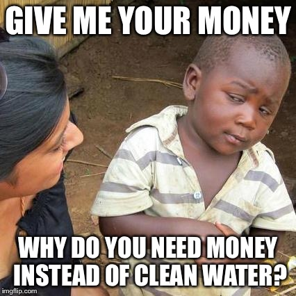 Third World Skeptical Kid Meme | GIVE ME YOUR MONEY WHY DO YOU NEED MONEY INSTEAD OF CLEAN WATER? | image tagged in memes,third world skeptical kid | made w/ Imgflip meme maker