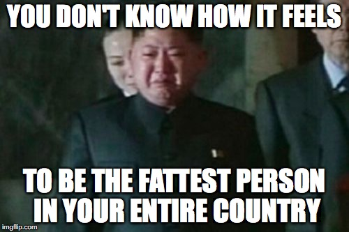 Kim Jong Un Sad |  YOU DON'T KNOW HOW IT FEELS; TO BE THE FATTEST PERSON IN YOUR ENTIRE COUNTRY | image tagged in memes,kim jong un sad | made w/ Imgflip meme maker