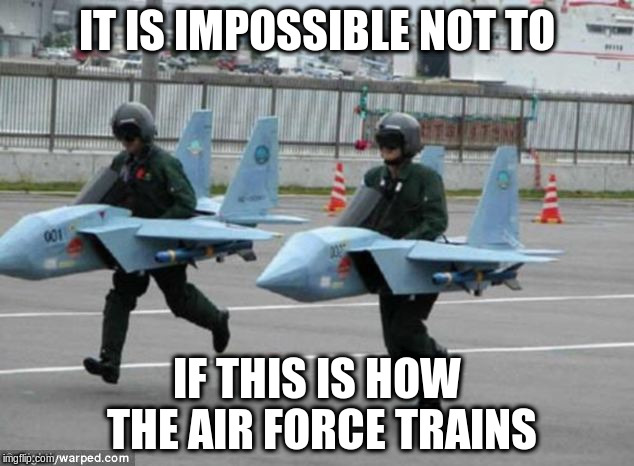 IT IS IMPOSSIBLE NOT TO IF THIS IS HOW THE AIR FORCE TRAINS | made w/ Imgflip meme maker