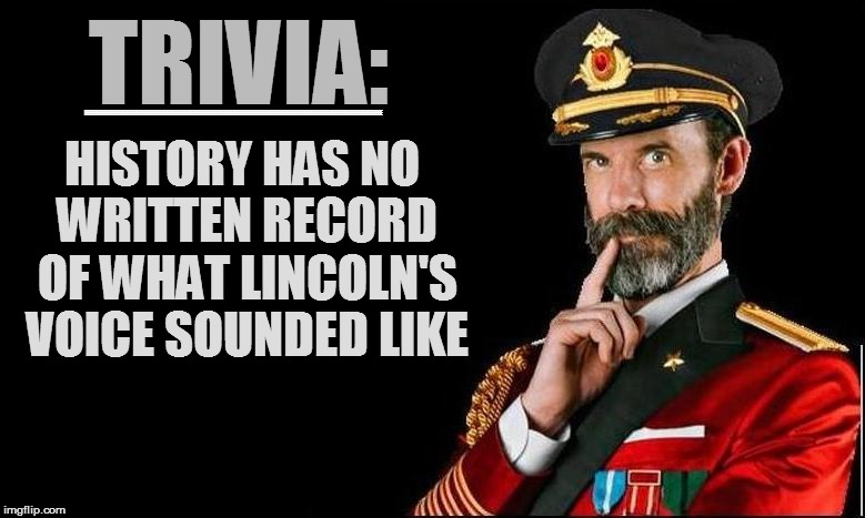 TRIVIA: HISTORY HAS NO WRITTEN RECORD OF WHAT LINCOLN'S VOICE SOUNDED LIKE EEEEEEEEEEEEEEEEEEEEEEEEEEEEEEEEEEEEEEEEEEEEEEEEEEEEEEEEEEEEEEEEE | made w/ Imgflip meme maker