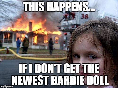 Disaster Girl Meme | THIS HAPPENS... IF I DON'T GET THE NEWEST BARBIE DOLL | image tagged in memes,disaster girl | made w/ Imgflip meme maker