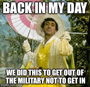 BACK IN MY DAY WE DID THIS TO GET OUT OF THE MILITARY NOT TO GET IN | image tagged in memes,funny,clinger,military week | made w/ Imgflip meme maker