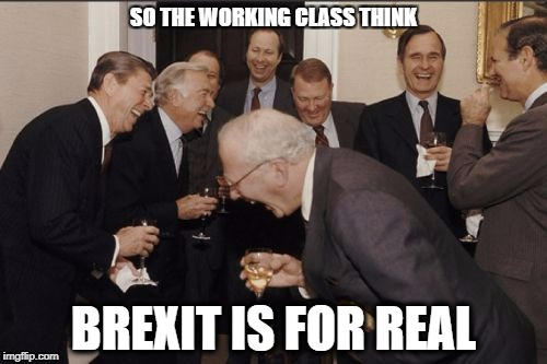 Laughing Men In Suits Meme | SO THE WORKING CLASS THINK BREXIT IS FOR REAL | image tagged in memes,laughing men in suits | made w/ Imgflip meme maker