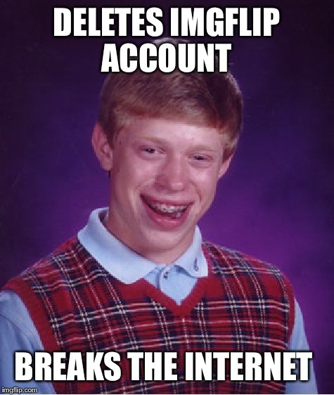 Bad Luck Brian Meme | DELETES IMGFLIP ACCOUNT BREAKS THE INTERNET | image tagged in memes,bad luck brian | made w/ Imgflip meme maker