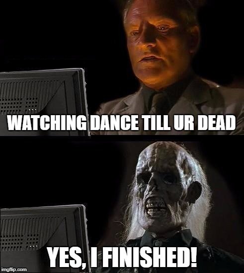 Dance Till You're Dead | WATCHING DANCE TILL UR DEAD YES, I FINISHED! | image tagged in memes | made w/ Imgflip meme maker