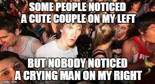 Seriously?How am I the fist guy to notice this? | SOME PEOPLE NOTICED A CUTE COUPLE ON MY LEFT BUT NOBODY NOTICED A CRYING MAN ON MY RIGHT | image tagged in memes,sudden clarity clarence,powermetalhead,crying,couple,notice | made w/ Imgflip meme maker