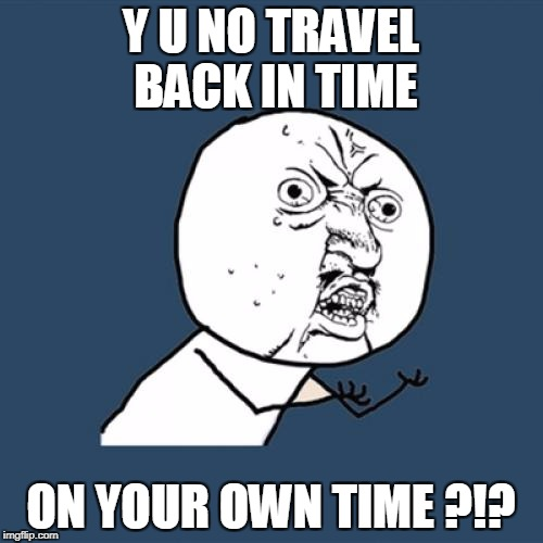 Y U No Meme | Y U NO TRAVEL BACK IN TIME ON YOUR OWN TIME ?!? | image tagged in memes,y u no | made w/ Imgflip meme maker