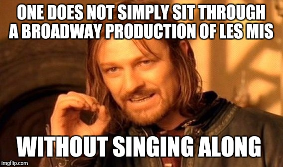 Wife and I saw Les Mis yesterday, and of course it was awesome! But it was so hard not to sing along lol <3 Les Mis  | ONE DOES NOT SIMPLY SIT THROUGH A BROADWAY PRODUCTION OF LES MIS WITHOUT SINGING ALONG | image tagged in memes,one does not simply,jbmemegeek,les miserables | made w/ Imgflip meme maker