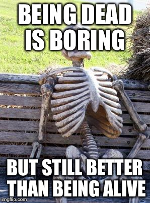 Waiting Skeleton Meme | BEING DEAD IS BORING BUT STILL BETTER THAN BEING ALIVE | image tagged in memes,waiting skeleton | made w/ Imgflip meme maker