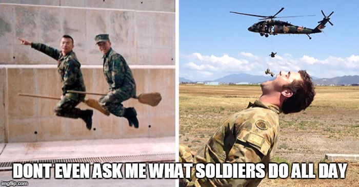 Military week a event  | DONT EVEN ASK ME WHAT SOLDIERS DO ALL DAY | image tagged in military week | made w/ Imgflip meme maker