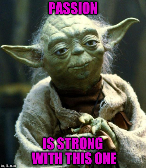 Star Wars Yoda Meme | PASSION IS STRONG WITH THIS ONE | image tagged in memes,star wars yoda | made w/ Imgflip meme maker