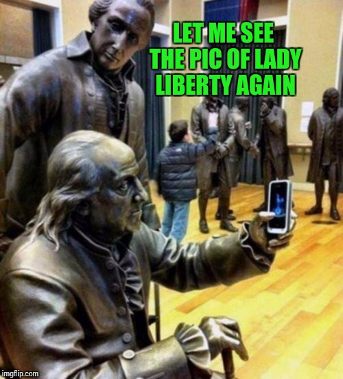 LET ME SEE THE PIC OF LADY LIBERTY AGAIN | made w/ Imgflip meme maker
