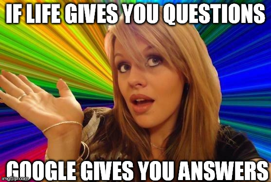 IF LIFE GIVES YOU QUESTIONS GOOGLE GIVES YOU ANSWERS | made w/ Imgflip meme maker