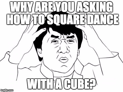 Jackie Chan WTF Meme | WHY ARE YOU ASKING HOW TO SQUARE DANCE WITH A CUBE? | image tagged in memes,jackie chan wtf | made w/ Imgflip meme maker