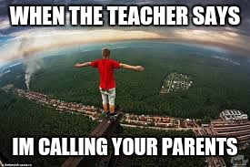 the alful moment | WHEN THE TEACHER SAYS IM CALLING YOUR PARENTS | image tagged in memes | made w/ Imgflip meme maker