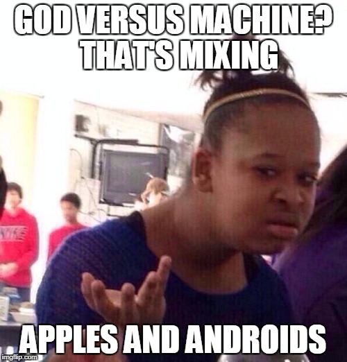 Black Girl Wat Meme | GOD VERSUS MACHINE?  THAT'S MIXING APPLES AND ANDROIDS | image tagged in memes,black girl wat | made w/ Imgflip meme maker