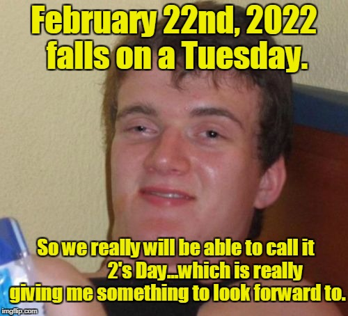 10 Guy Meme | February 22nd, 2022 falls on a Tuesday. So we really will be able to call it                2's Day...which is really giving me something to | image tagged in memes,10 guy | made w/ Imgflip meme maker