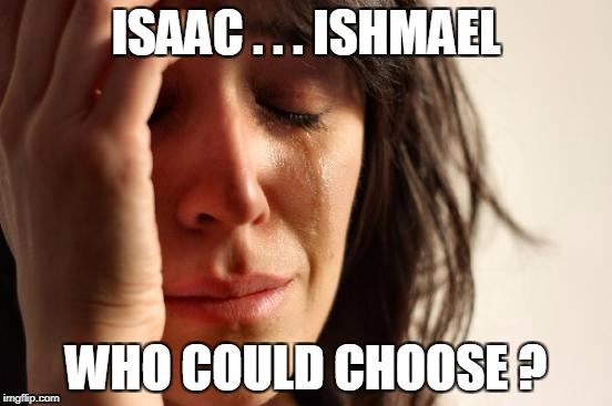 First World Problems Meme | ISAAC . . . ISHMAEL WHO COULD CHOOSE ? | image tagged in memes,first world problems | made w/ Imgflip meme maker