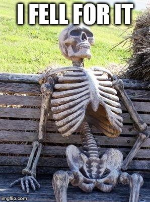 Waiting Skeleton Meme | I FELL FOR IT | image tagged in memes,waiting skeleton | made w/ Imgflip meme maker