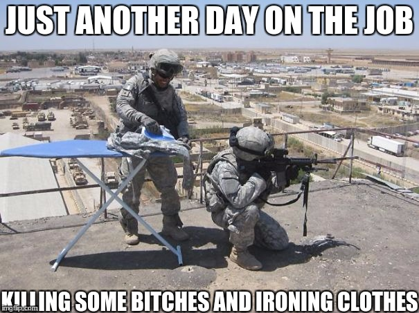 Can never, ever have the uniforms be wrinkly! | JUST ANOTHER DAY ON THE JOB KILLING SOME B**CHES AND IRONING CLOTHES | image tagged in army,funny,memes,funny memes,military week,military humor | made w/ Imgflip meme maker