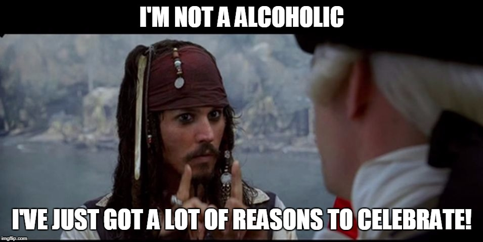 Captain Jack Sparrow But you | I'M NOT A ALCOHOLIC I'VE JUST GOT A LOT OF REASONS TO CELEBRATE! | image tagged in captain jack sparrow but you | made w/ Imgflip meme maker