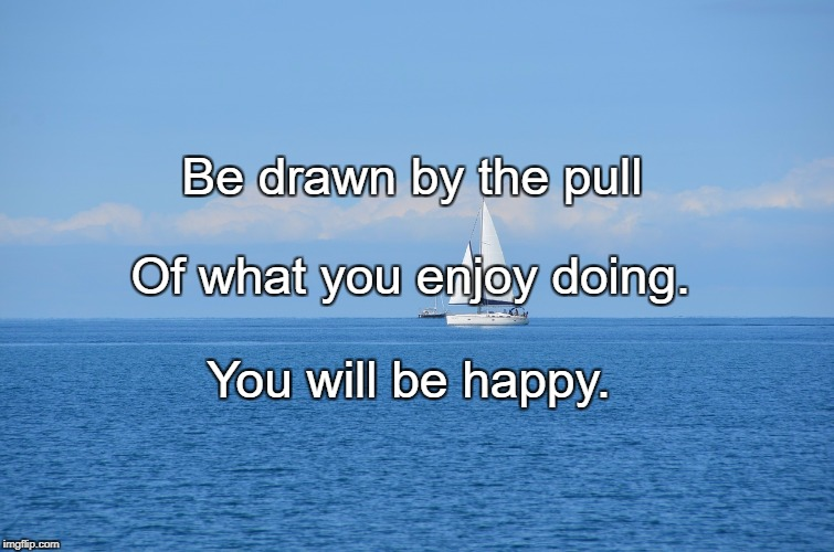 Be drawn by the pull You will be happy. Of what you enjoy doing. | image tagged in sailing | made w/ Imgflip meme maker